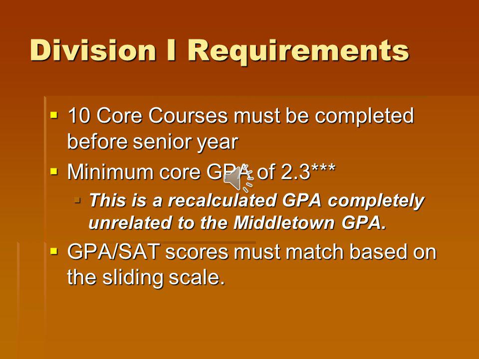 Division I Requirements Students must complete 16 core courses as stipulated by the NCAA and have appropriate SAT scores – see sliding scale Students