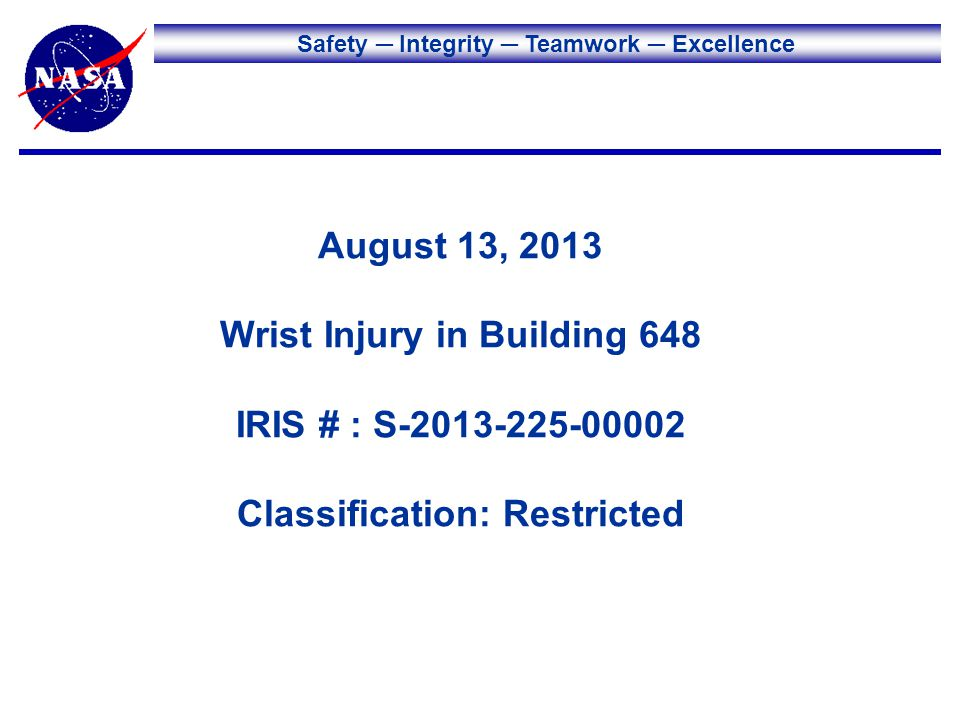 Safety Integrity Teamwork Excellence August 13, 2013 Wrist Injury in Building 648 IRIS # : S-2013-225-00002 Classification: Restricted