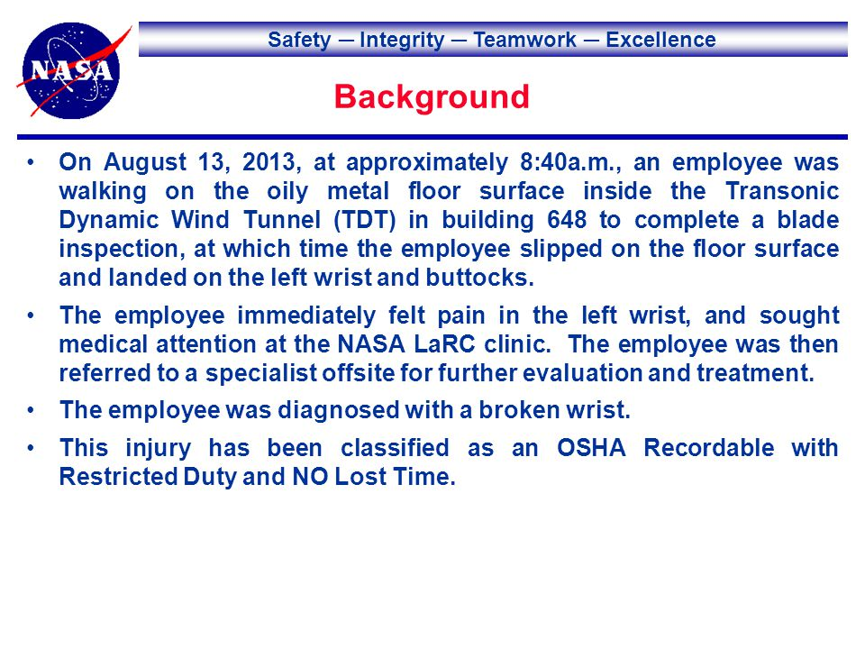 Safety Integrity Teamwork Excellence Background On August 13, 2013, at approximately 8:40a.m., an employee was walking on the oily metal floor surface inside the Transonic Dynamic Wind Tunnel (TDT) in building 648 to complete a blade inspection, at which time the employee slipped on the floor surface and landed on the left wrist and buttocks.