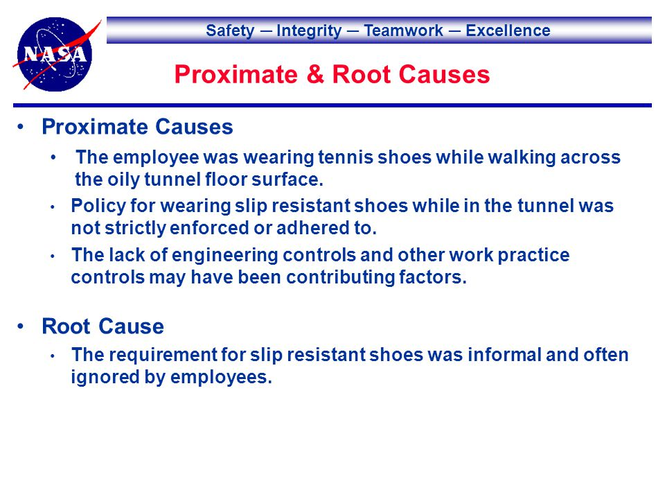Safety Integrity Teamwork Excellence Proximate & Root Causes Root Cause The requirement for slip resistant shoes was informal and often ignored by employees.