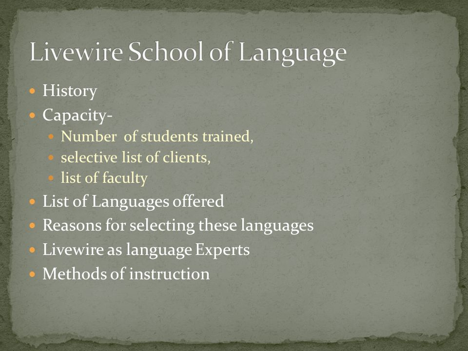 History Capacity- Number of students trained, selective list of clients, list of faculty List of Languages offered Reasons for selecting these languages Livewire as language Experts Methods of instruction