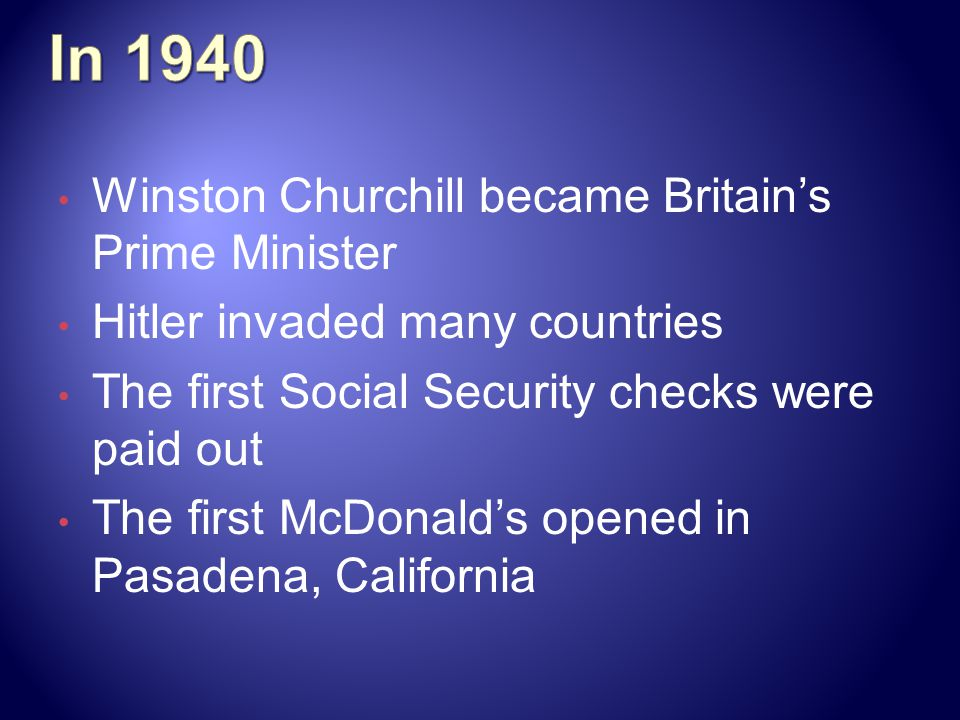 Winston Churchill became Britains Prime Minister Hitler invaded many countries The first Social Security checks were paid out The first McDonalds opened in Pasadena, California