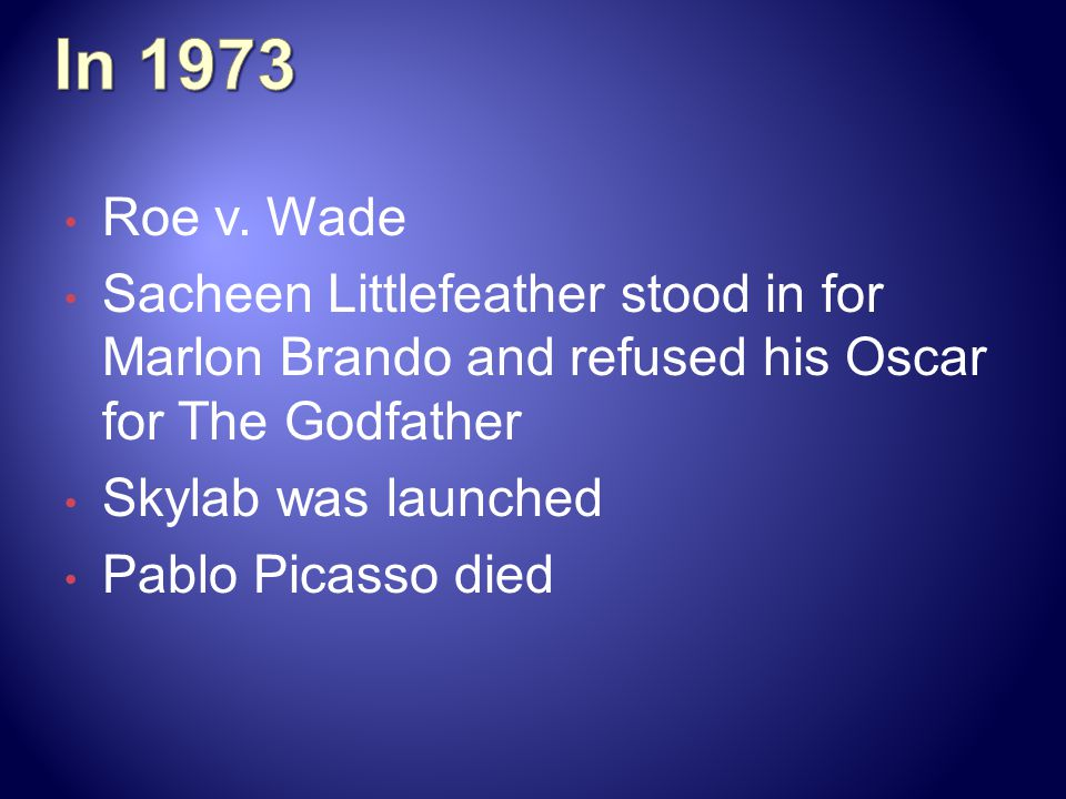 Roe v. Wade Sacheen Littlefeather stood in for Marlon Brando and refused his Oscar for The Godfather Skylab was launched Pablo Picasso died