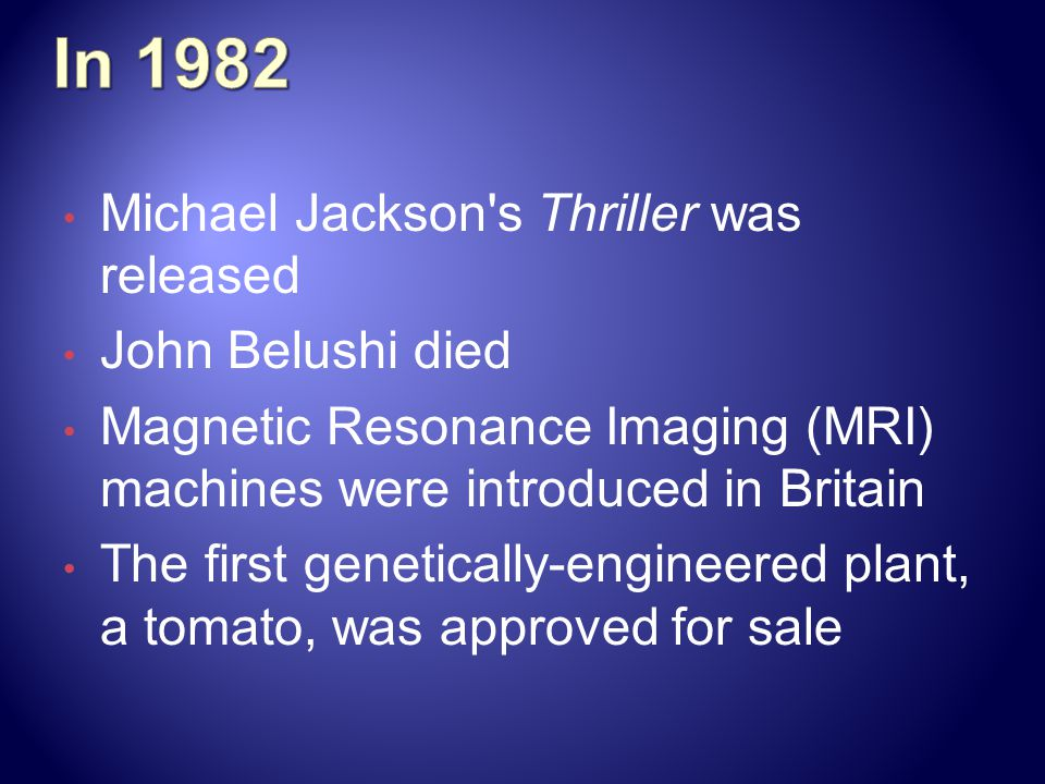 Michael Jackson s Thriller was released John Belushi died Magnetic Resonance Imaging (MRI) machines were introduced in Britain The first genetically-engineered plant, a tomato, was approved for sale