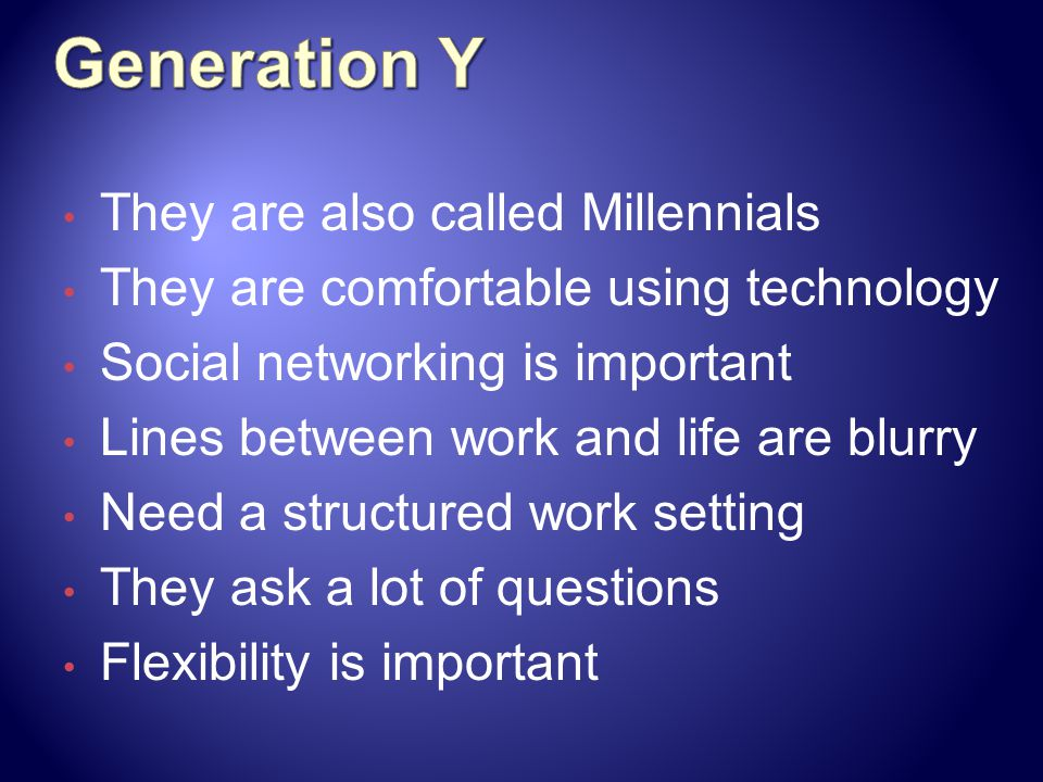They are also called Millennials They are comfortable using technology Social networking is important Lines between work and life are blurry Need a structured work setting They ask a lot of questions Flexibility is important