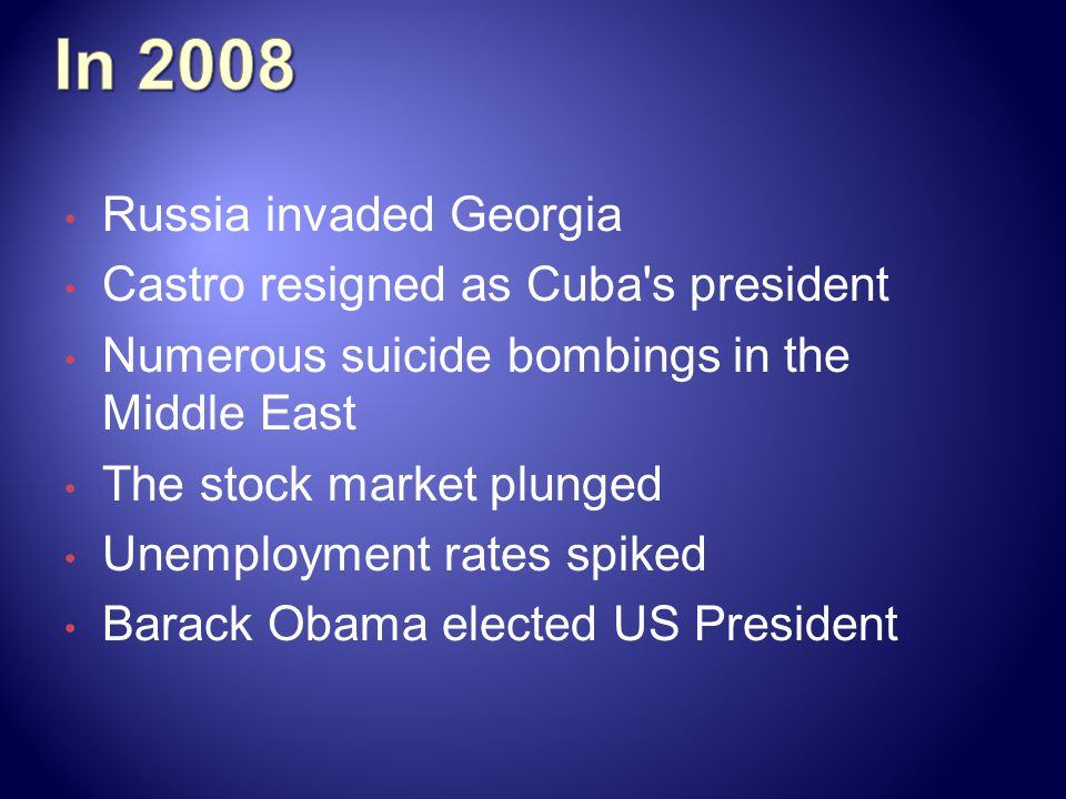 Russia invaded Georgia Castro resigned as Cuba s president Numerous suicide bombings in the Middle East The stock market plunged Unemployment rates spiked Barack Obama elected US President