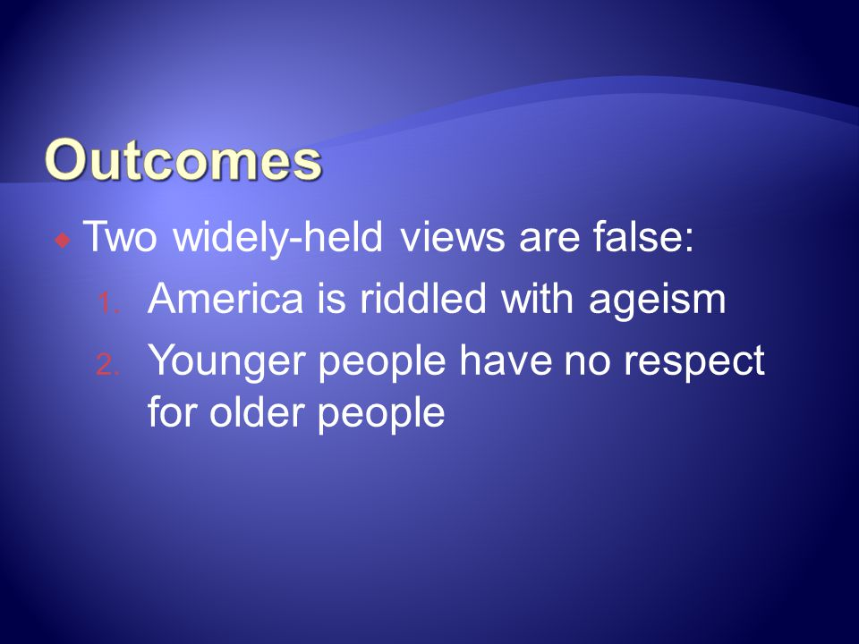 Two widely-held views are false: 1.America is riddled with ageism 2.