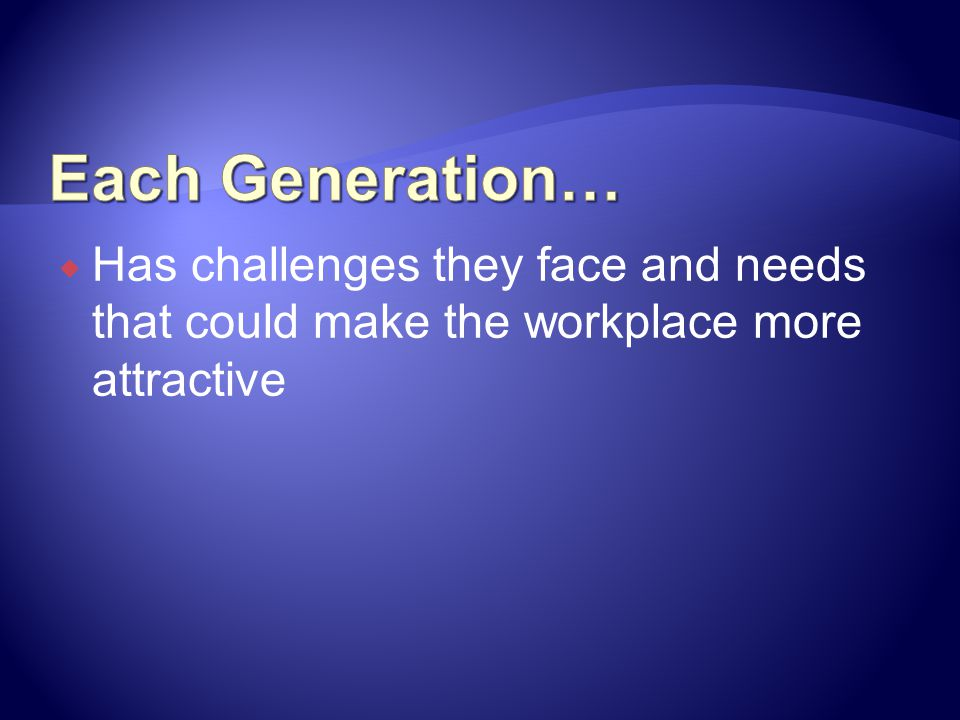 Has challenges they face and needs that could make the workplace more attractive