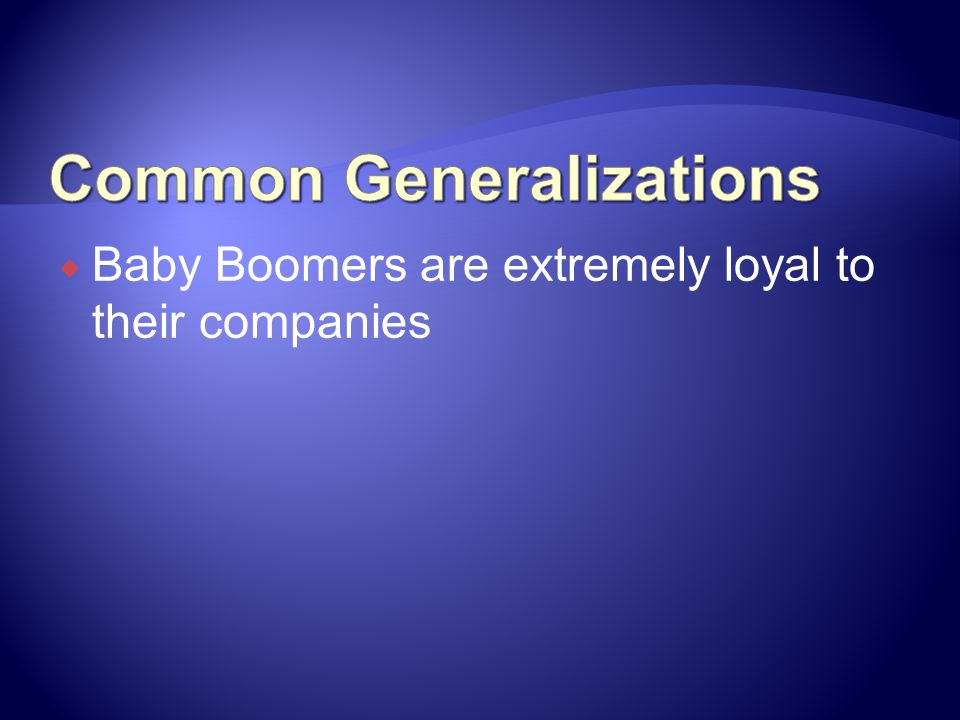 Baby Boomers are extremely loyal to their companies