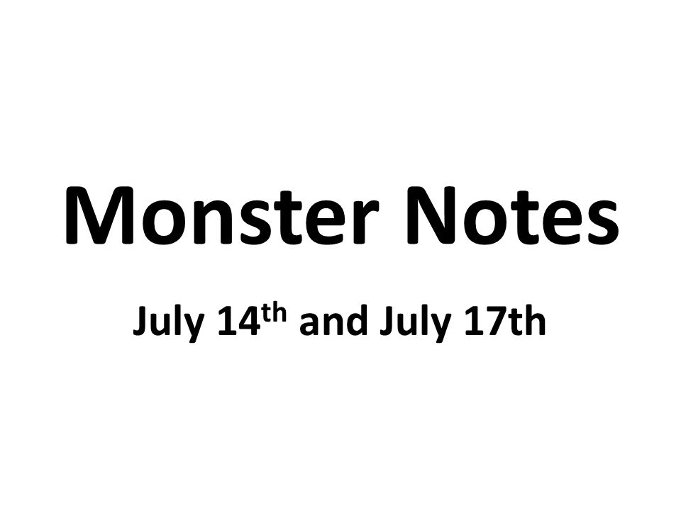Monster Notes July 14 th and July 17th