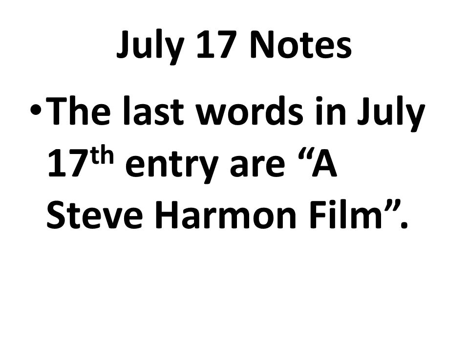 July 17 Notes The last words in July 17 th entry are A Steve Harmon Film.