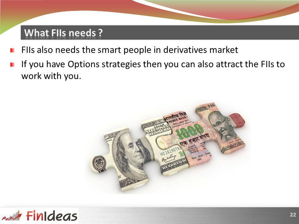 22 FIIs also needs the smart people in derivatives market If you have Options strategies then you can also attract the FIIs to work with you.