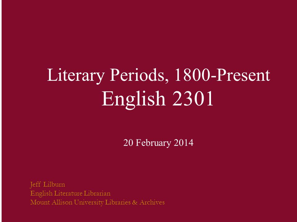 Literary Periods, 1800-Present English 2301 20 February 2014 Jeff Lilburn English Literature Librarian Mount Allison University Libraries & Archives