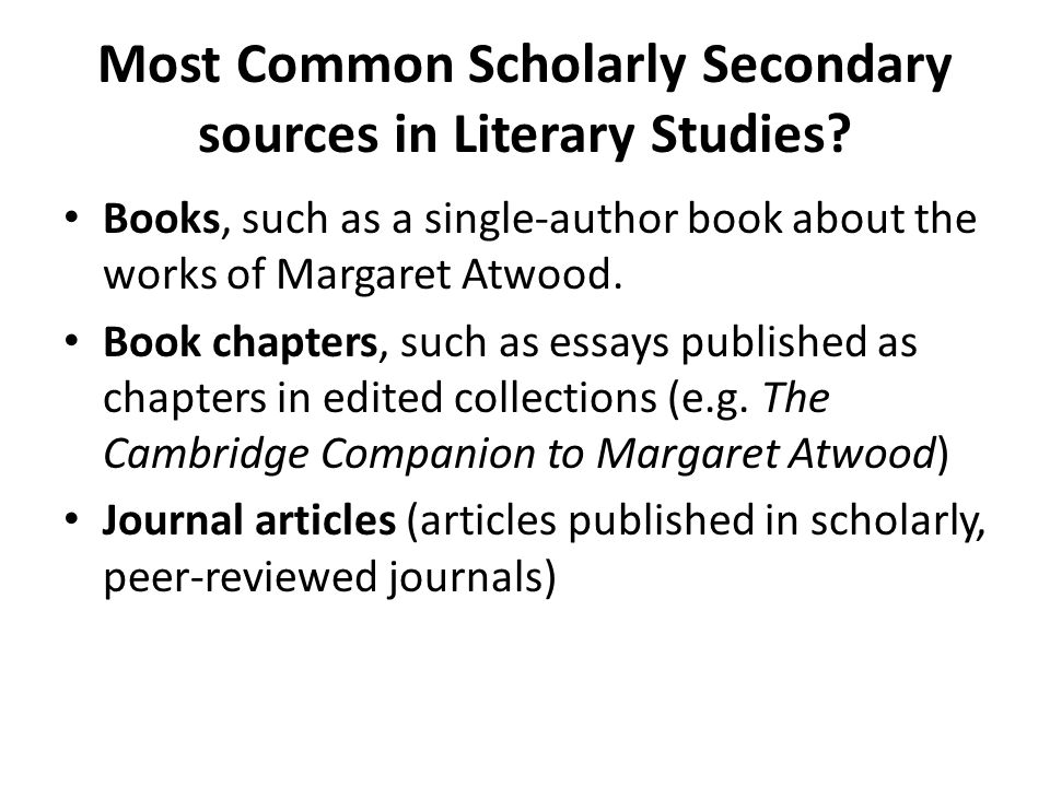 Most Common Scholarly Secondary sources in Literary Studies? Books, such as a single-author book about the works of Margaret Atwood. Book chapters, su