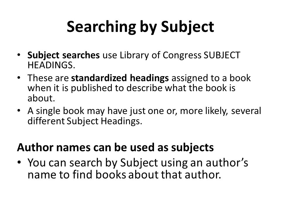 Searching by Subject Subject searches use Library of Congress SUBJECT HEADINGS. These are standardized headings assigned to a book when it is publishe