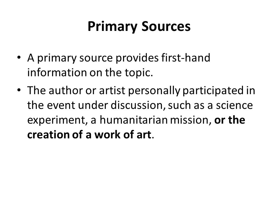 Primary Sources A primary source provides first-hand information on the topic. The author or artist personally participated in the event under discuss