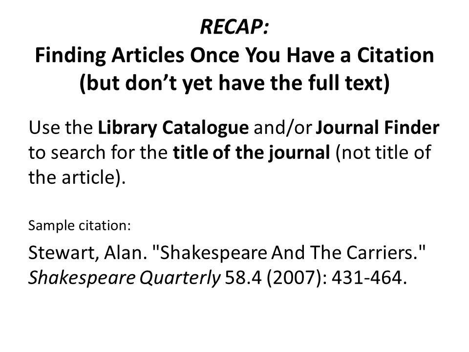 RECAP: Finding Articles Once You Have a Citation (but dont yet have the full text) Use the Library Catalogue and/or Journal Finder to search for the t