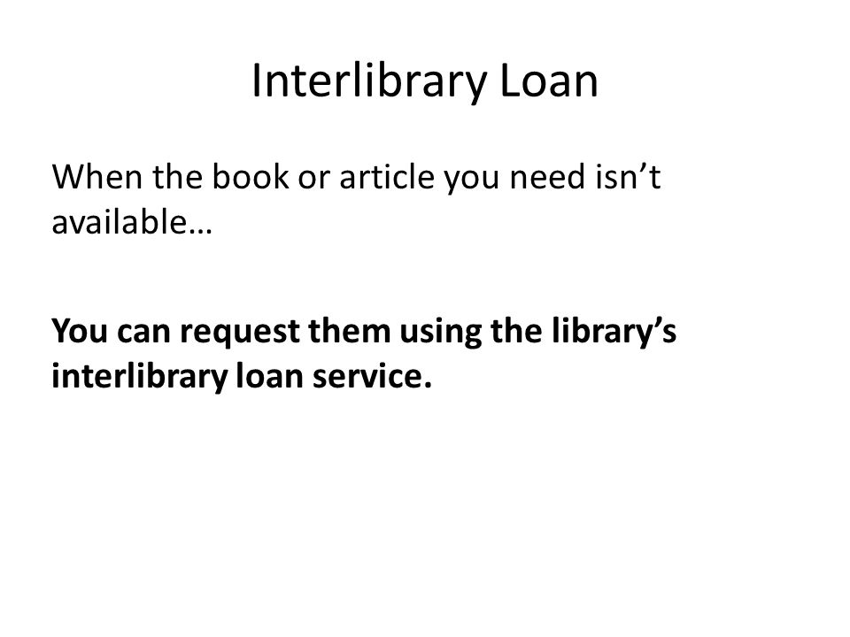Interlibrary Loan When the book or article you need isnt available… You can request them using the librarys interlibrary loan service.