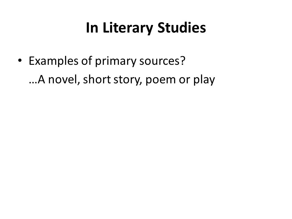 In Literary Studies Examples of primary sources? …A novel, short story, poem or play