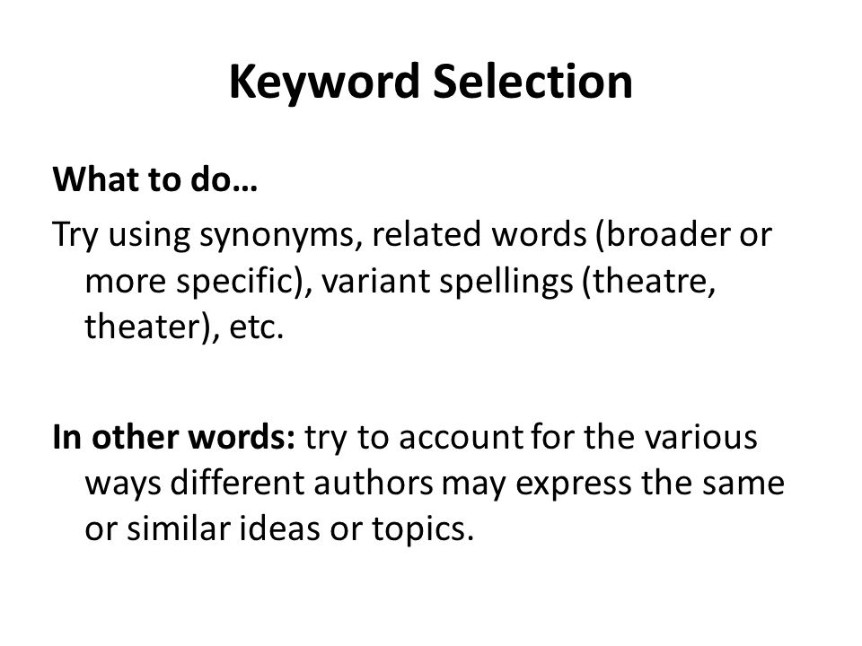 Keyword Selection What to do… Try using synonyms, related words (broader or more specific), variant spellings (theatre, theater), etc. In other words:
