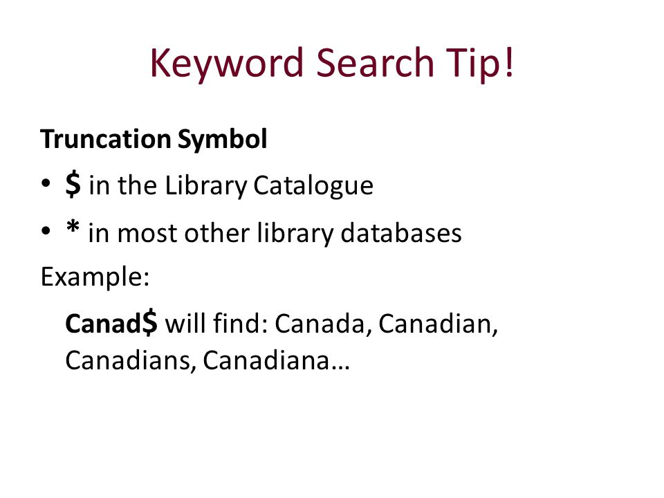 Keyword Search Tip! Truncation Symbol $ in the Library Catalogue * in most other library databases Example: Canad $ will find: Canada, Canadian, Canad