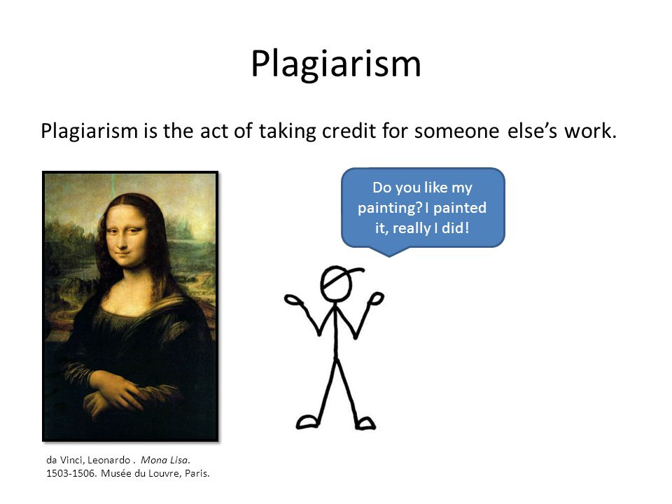 Plagiarism Plagiarism is the act of taking credit for someone elses work. Do you like my painting? I painted it, really I did! da Vinci, Leonardo. Mon