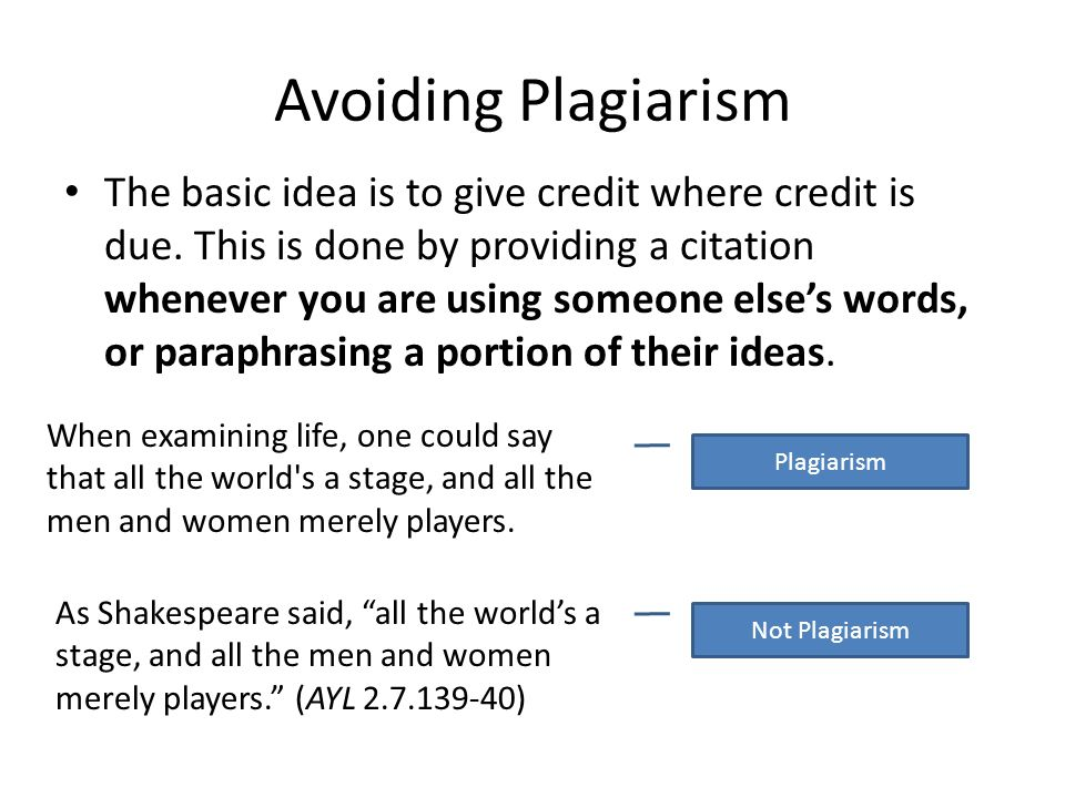Avoiding Plagiarism The basic idea is to give credit where credit is due. This is done by providing a citation whenever you are using someone elses wo