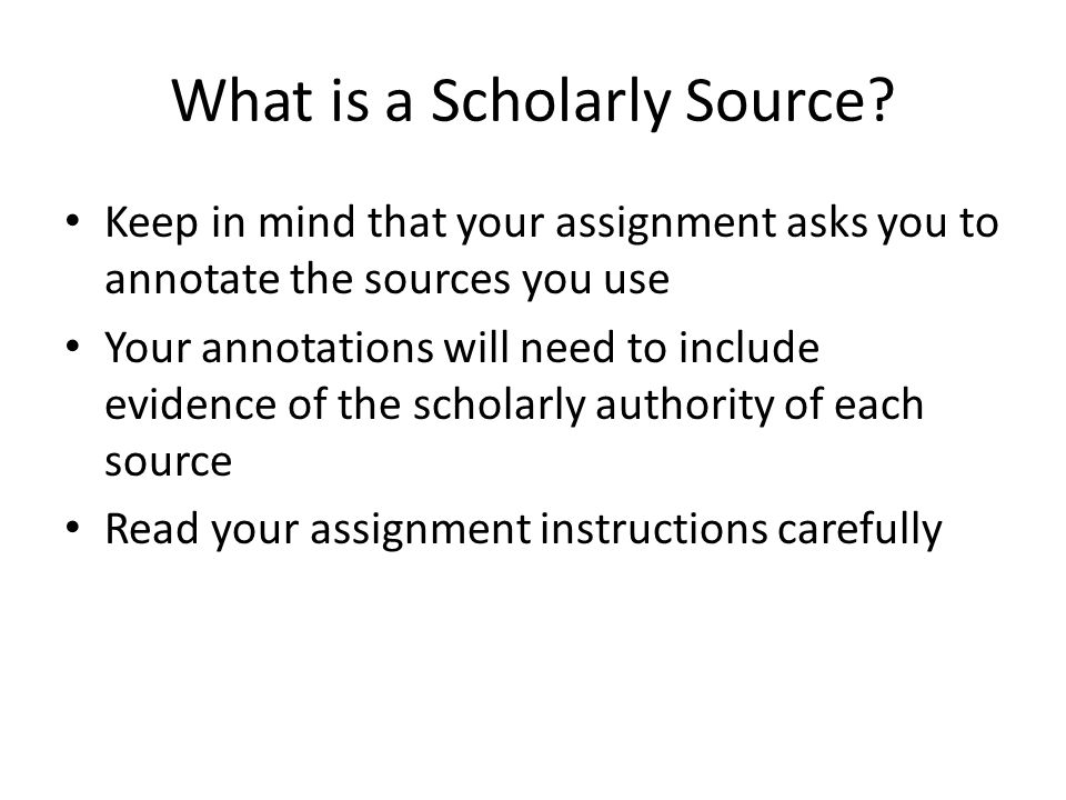 What is a Scholarly Source? Keep in mind that your assignment asks you to annotate the sources you use Your annotations will need to include evidence