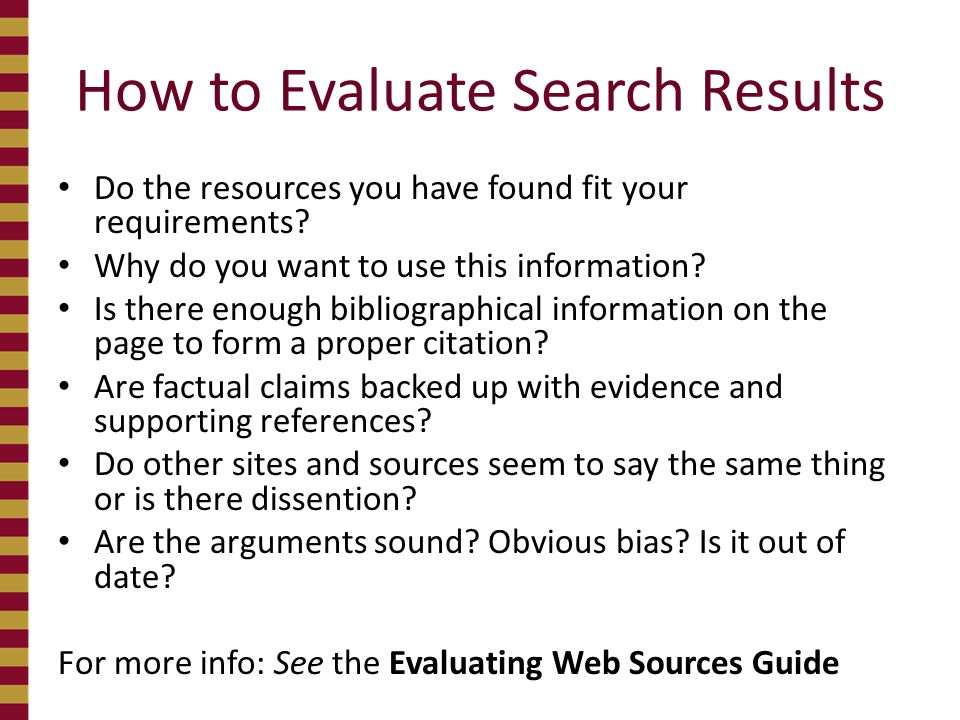 How to Evaluate Search Results Do the resources you have found fit your requirements? Why do you want to use this information? Is there enough bibliog