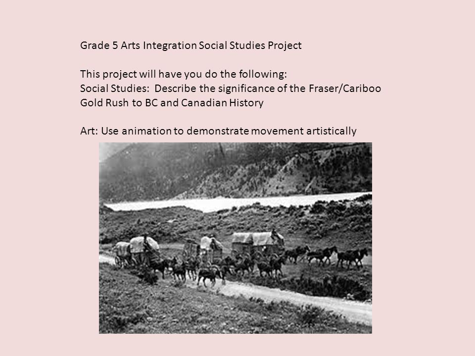 Grade 5 Arts Integration Social Studies Project This project will have you do the following: Social Studies: Describe the significance of the Fraser/Cariboo Gold Rush to BC and Canadian History Art: Use animation to demonstrate movement artistically