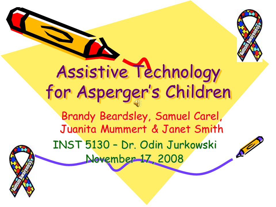 Assistive Technology for Aspergers Children INST 5130 – Dr. Odin Jurkowski November 17, 2008 Brandy Beardsley, Samuel Carel, Juanita Mummert & Janet S