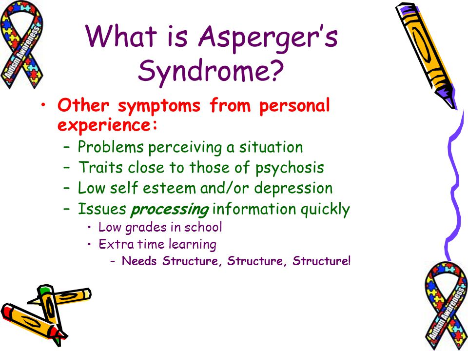 What is Aspergers Syndrome? Other symptoms from personal experience: –Problems perceiving a situation –Traits close to those of psychosis –Low self es
