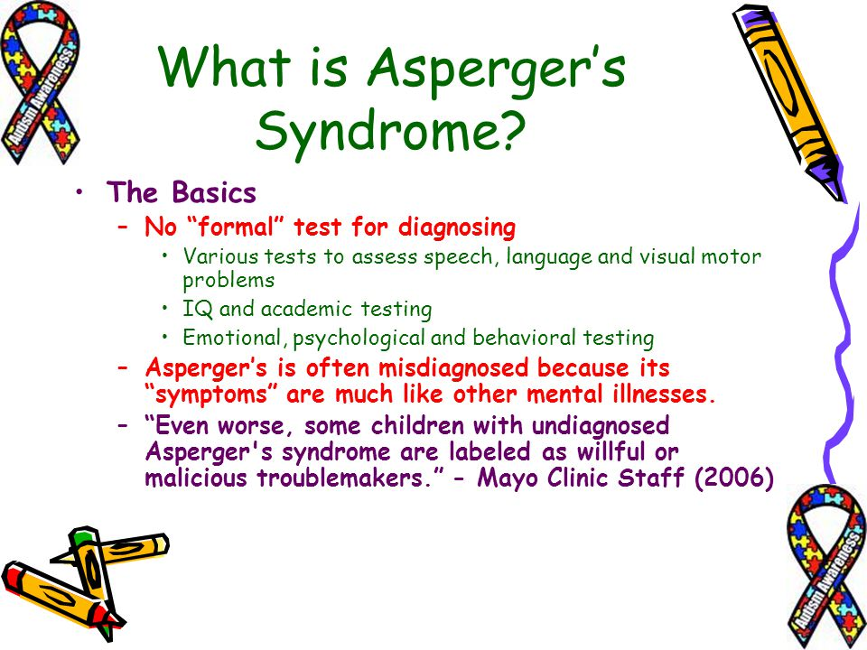 What is Aspergers Syndrome? The Basics –N–No formal test for diagnosing Various tests to assess speech, language and visual motor problems IQ and acad