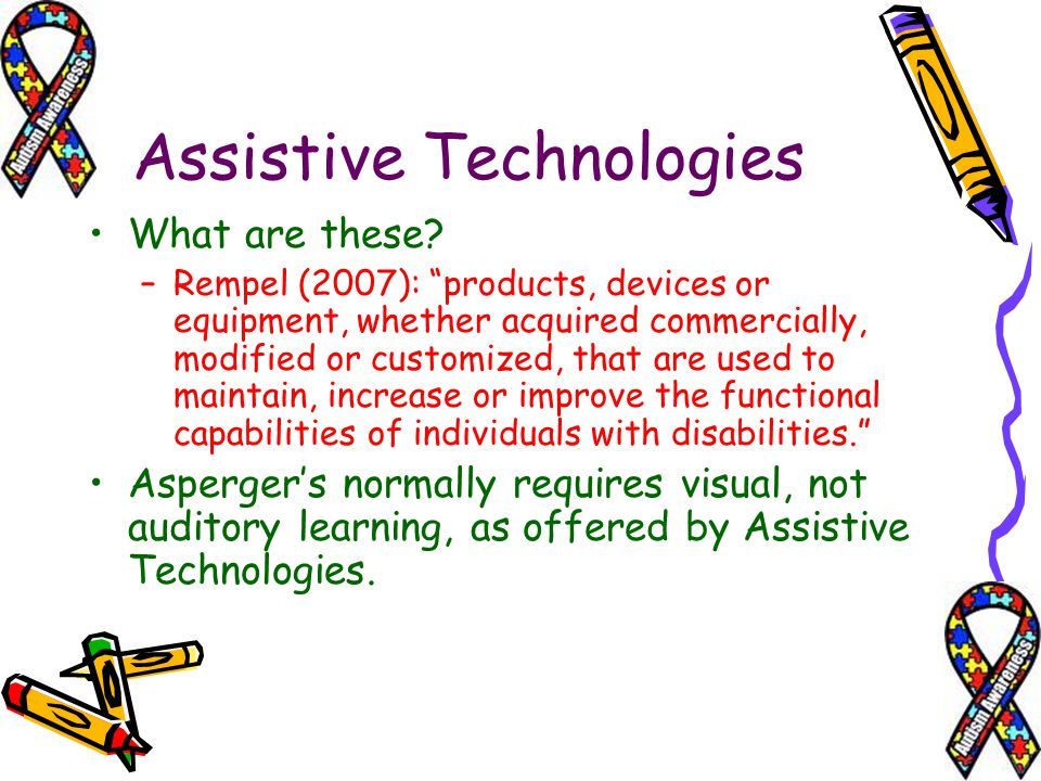 Assistive Technologies What are these? –Rempel (2007): products, devices or equipment, whether acquired commercially, modified or customized, that are