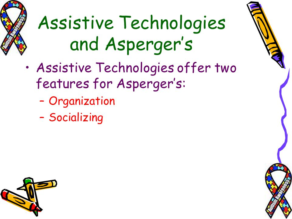 Assistive Technologies and Aspergers Assistive Technologies offer two features for Aspergers: –O–Organization –S–Socializing
