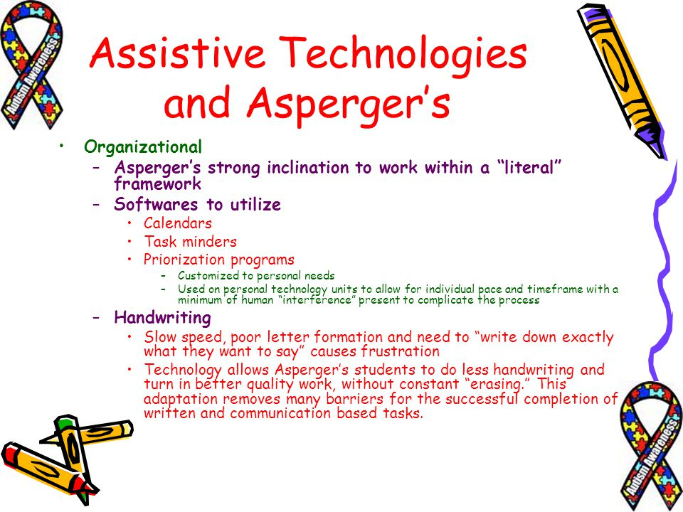Assistive Technologies and Aspergers Organizational –Aspergers strong inclination to work within a literal framework –Softwares to utilize Calendars T