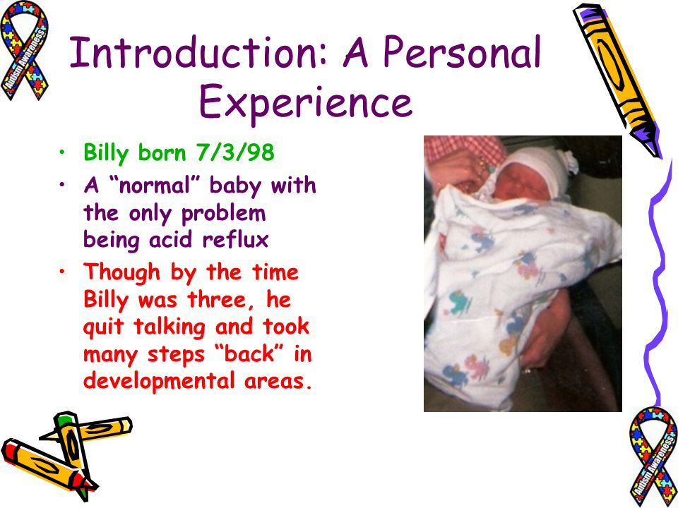 Introduction: A Personal Experience Billy born 7/3/98 A normal baby with the only problem being acid reflux Though by the time Billy was three, he qui