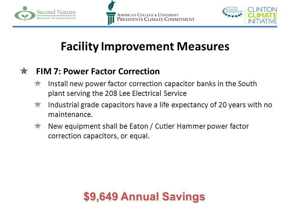 Facility Improvement Measures FIM 7: Power Factor Correction Install new power factor correction capacitor banks in the South plant serving the 208 Lee Electrical Service Industrial grade capacitors have a life expectancy of 20 years with no maintenance.