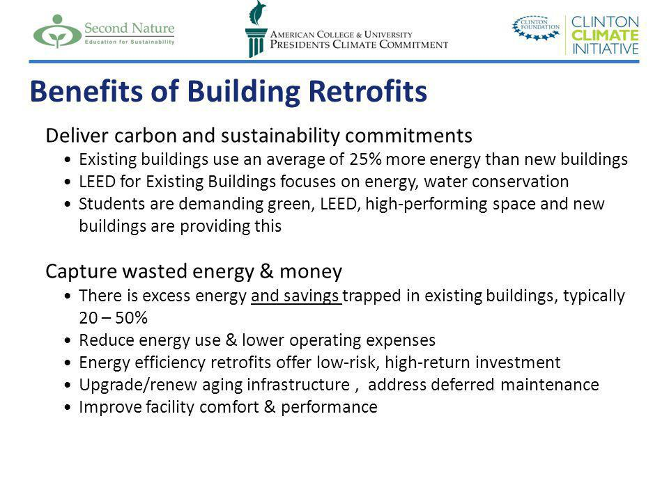 Deliver carbon and sustainability commitments Existing buildings use an average of 25% more energy than new buildings LEED for Existing Buildings focuses on energy, water conservation Students are demanding green, LEED, high-performing space and new buildings are providing this Capture wasted energy & money There is excess energy and savings trapped in existing buildings, typically 20 – 50% Reduce energy use & lower operating expenses Energy efficiency retrofits offer low-risk, high-return investment Upgrade/renew aging infrastructure, address deferred maintenance Improve facility comfort & performance Benefits of Building Retrofits