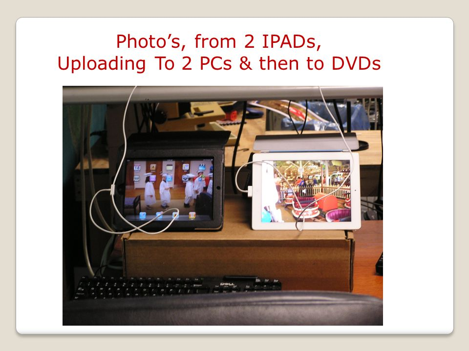 Photos, from 2 IPADs, Uploading To 2 PCs & then to DVDs