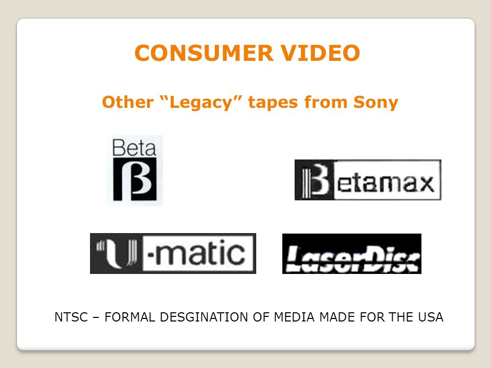 CONSUMER VIDEO Other Legacy tapes from Sony NTSC – FORMAL DESGINATION OF MEDIA MADE FOR THE USA