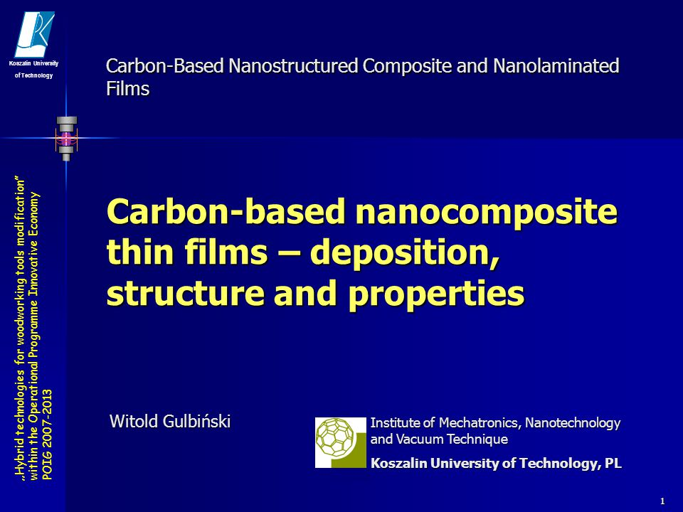 Hybrid technologies for woodworking tools modification within the Operational Programme Innovative Economy POIG 2007-2013 Koszalin University of Technology 2 Carbon-based nanocomposite thin films – deposition, structure and properties OUTLINE Carbon films – DLC: taC, aC, aC:H Carbon films – DLC: taC, aC, aC:H Carbon-based nanocomposite thin films (CBNTF) – the design concept Carbon-based nanocomposite thin films (CBNTF) – the design concept Deposition methods Deposition methods Structure and properties of nanocomposite thin films Structure and properties of nanocomposite thin films Carbide containing MeC x -taC and MeC x -aC:H films (Me = Si, Ti, V, W, Mo…) Carbide containing MeC x -taC and MeC x -aC:H films (Me = Si, Ti, V, W, Mo…) Metal containing Me-taC:H and Me-aC:H (Me=Co, Ni, Cu, Ag, Au…) Metal containing Me-taC:H and Me-aC:H (Me=Co, Ni, Cu, Ag, Au…) Comments on applications Comments on applications Concluding remarks Concluding remarks