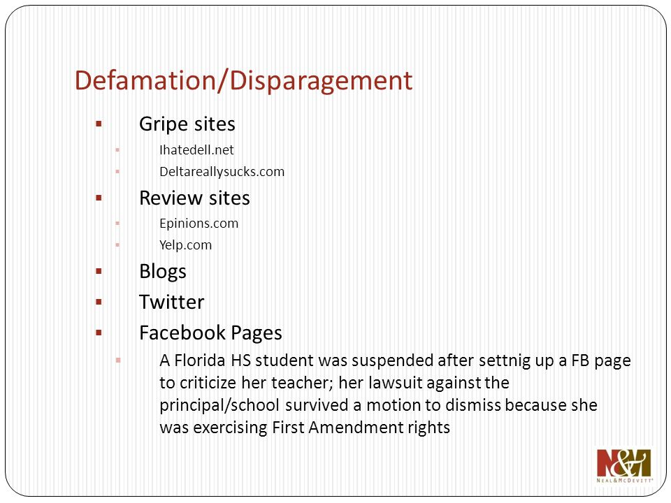 Defamation/Disparagement Gripe sites Ihatedell.net Deltareallysucks.com Review sites Epinions.com Yelp.com Blogs Twitter Facebook Pages A Florida HS student was suspended after settnig up a FB page to criticize her teacher; her lawsuit against the principal/school survived a motion to dismiss because she was exercising First Amendment rights