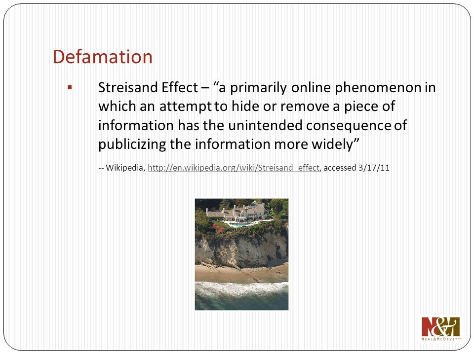 Defamation Streisand Effect – a primarily online phenomenon in which an attempt to hide or remove a piece of information has the unintended consequence of publicizing the information more widely -- Wikipedia, http://en.wikipedia.org/wiki/Streisand_effect, accessed 3/17/11http://en.wikipedia.org/wiki/Streisand_effect