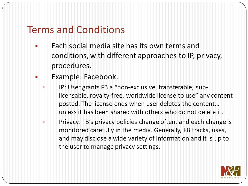 Terms and Conditions Each social media site has its own terms and conditions, with different approaches to IP, privacy, procedures.