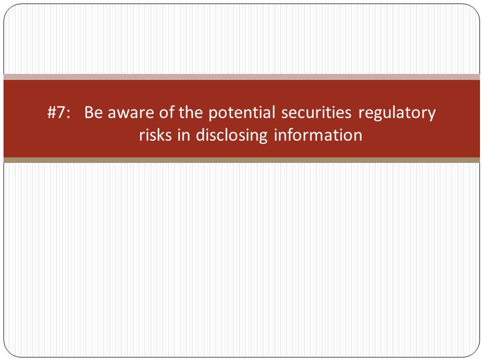 #7: Be aware of the potential securities regulatory risks in disclosing information