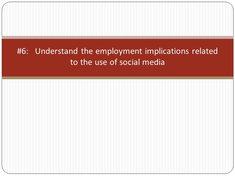 #6: Understand the employment implications related to the use of social media