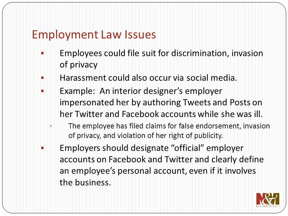 Employment Law Issues Employees could file suit for discrimination, invasion of privacy Harassment could also occur via social media.