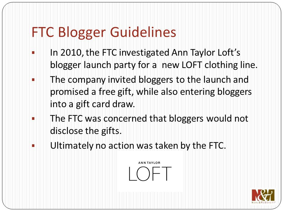 FTC Blogger Guidelines In 2010, the FTC investigated Ann Taylor Lofts blogger launch party for a new LOFT clothing line.