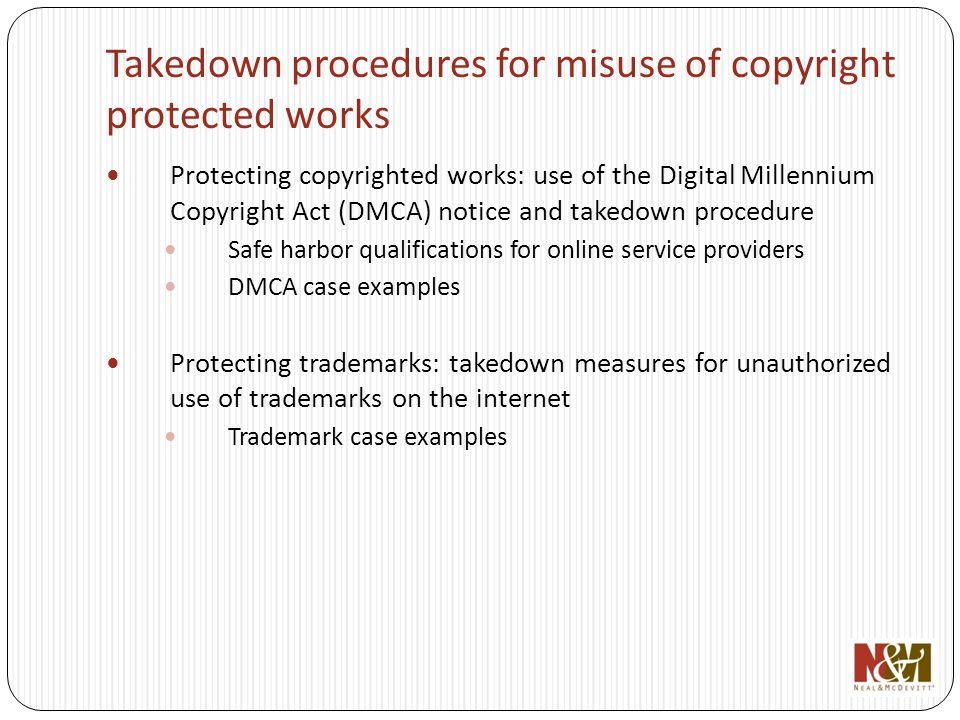 Takedown procedures for misuse of copyright protected works Protecting copyrighted works: use of the Digital Millennium Copyright Act (DMCA) notice and takedown procedure Safe harbor qualifications for online service providers DMCA case examples Protecting trademarks: takedown measures for unauthorized use of trademarks on the internet Trademark case examples